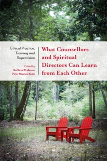 What Counsellors and Spiritual Directors Can Learn from Each Other : Ethical Practice, Training and Supervision, Paperback / softback Book
