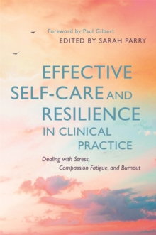 Effective Self-Care and Resilience in Clinical Practice : Dealing with Stress, Compassion Fatigue and Burnout, Paperback / softback Book