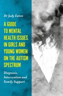 A Guide to Mental Health Issues in Girls and Young Women on the Autism Spectrum : Diagnosis, Intervention and Family Support, Paperback / softback Book