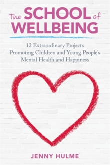 The School of Wellbeing : 12 Extraordinary Projects Promoting Children and Young People's Mental Health and Happiness, Paperback / softback Book