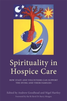 Spirituality in Hospice Care : How Staff and Volunteers Can Support the Dying and Their Families, Paperback / softback Book