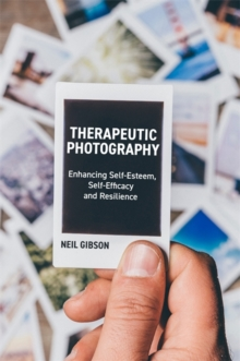 Therapeutic Photography : Enhancing Self-Esteem, Self-Efficacy and Resilience, Paperback / softback Book