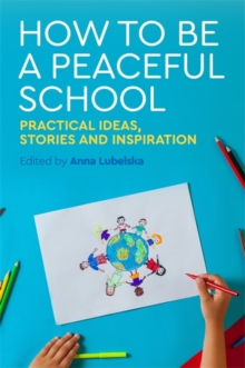 How to Be a Peaceful School : Practical Ideas, Stories and Inspiration, Paperback / softback Book