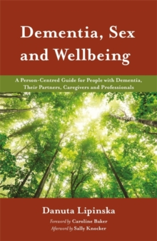 Dementia, Sex and Wellbeing : A Person-Centred Guide for People with Dementia, Their Partners, Caregivers and Professionals, Paperback / softback Book