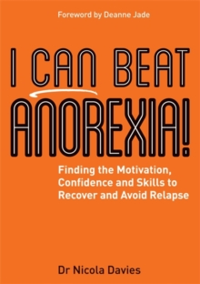 I Can Beat Anorexia! : Finding the Motivation, Confidence and Skills to Recover and Avoid Relapse, Paperback / softback Book