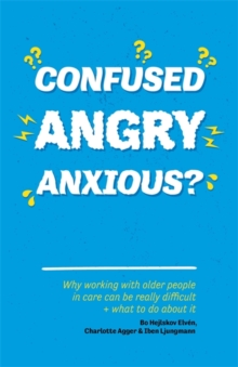 Confused, Angry, Anxious? : Why Working with Older People in Care Really Can be Difficult, and What to Do About it, Paperback Book
