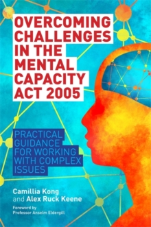 Overcoming Challenges in the Mental Capacity Act 2005 : Practical Guidance for Working with Complex Issues, Paperback / softback Book