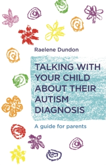 Talking with Your Child about Their Autism Diagnosis : A Guide for Parents, Paperback / softback Book