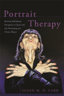 Portrait Therapy : Resolving Self-Identity Disruption in Clients with Life-Threatening and Chronic Illnesses, Paperback / softback Book