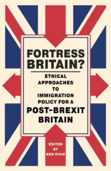 Fortress Britain? : Ethical Approaches to Immigration Policy for a Post-Brexit Britain, Paperback / softback Book