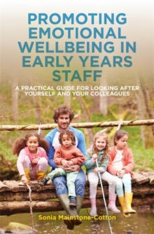Promoting Emotional Wellbeing in Early Years Staff : A Practical Guide for Looking After Yourself and Your Colleagues, Paperback / softback Book