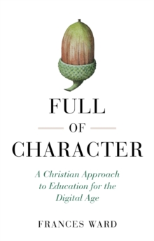 Full of Character : A Christian Approach to Education for the Digital Age, Paperback / softback Book