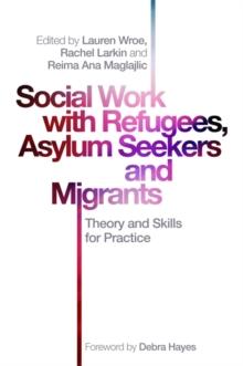 Social Work with Refugees, Asylum Seekers and Migrants : Theory and Skills for Practice, Paperback / softback Book