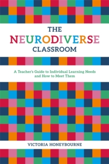 The Neurodiverse Classroom : A Teacher's Guide to Individual Learning Needs and How to Meet Them, Paperback / softback Book