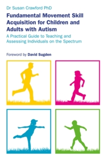 Fundamental Movement Skill Acquisition for Children and Adults with Autism : A Practical Guide to Teaching and Assessing Individuals on the Spectrum, Paperback / softback Book