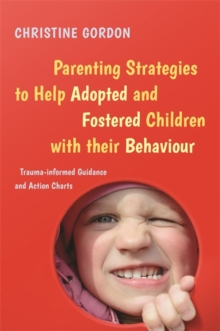 Parenting Strategies to Help Adopted and Fostered Children with Their Behaviour : Trauma-Informed Guidance and Action Charts, Paperback Book