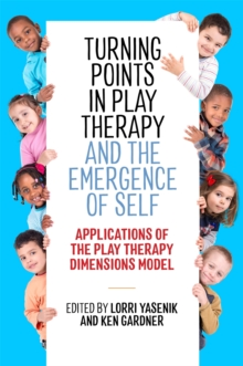 Turning Points in Play Therapy and the Emergence of Self : Applications of the Play Therapy Dimensions Model, Paperback / softback Book