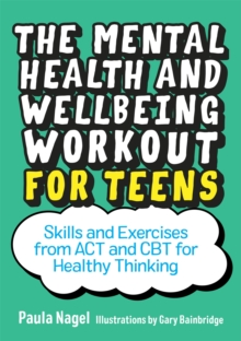 The Mental Health and Wellbeing Workout for Teens : Skills and Exercises from Act and CBT for Healthy Thinking, Paperback / softback Book
