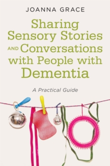 Sharing Sensory Stories and Conversations with People with Dementia : A Practical Guide, Paperback Book
