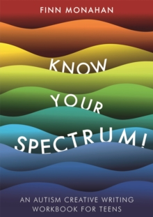 Know Your Spectrum! : An Autism Creative Writing Workbook for Teens, Paperback / softback Book