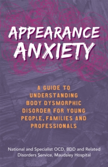 Appearance Anxiety : A Guide to Understanding Body Dysmorphic Disorder for Young People, Families and Professionals, Paperback / softback Book