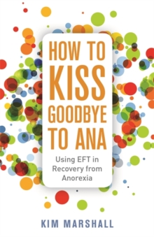 How to Kiss Goodbye to Ana : Using Eft in Recovery from Anorexia, Paperback / softback Book
