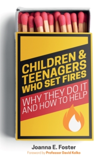 Children and Teenagers Who Set Fires : Why They Do it and How to Help, Paperback / softback Book