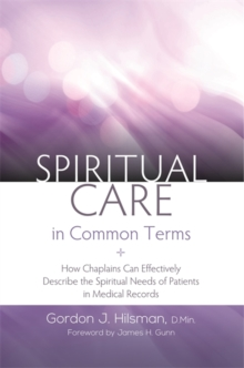 Spiritual Care in Common Terms : How Chaplains Can Effectively Describe the Spiritual Needs of Patients in Medical Records, Paperback Book