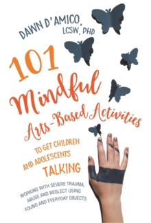 101 Mindful Arts-Based Activities to Get Children and Adolescents Talking : Working with Severe Trauma, Abuse and Neglect Using Found and Everyday Objects, Paperback / softback Book