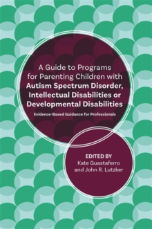 A Guide to Programs for Parenting Children with Autism Spectrum Disorder, Intellectual Disabilities or Developmental Disabilities : Evidence-Based Guidance for Professionals, Paperback / softback Book