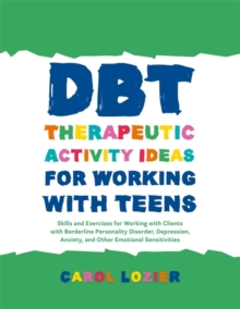 DBT Therapeutic Activity Ideas for Working with Teens : Skills and Exercises for Working with Clients with Borderline Personality Disorder, Depression, Anxiety, and Other Emotional Sensitivities, Paperback / softback Book