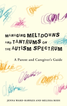 Managing Meltdowns and Tantrums on the Autism Spectrum : A Parent and Caregiver's Guide, Paperback / softback Book