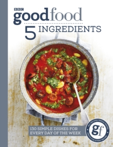 Good Food: 5 Ingredients : 130 simple dishes for every day of the week, Paperback / softback Book