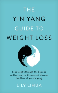 The Yin Yang Guide to Weight Loss - lose weight through the balance and harmony of the ancient Chinese tradition of yin and yang, Paperback / softback Book