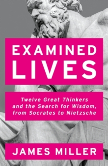 Examined Lives : Twelve Great Thinkers and the Search for Wisdom, from Socrates to Nietzsche, Paperback Book