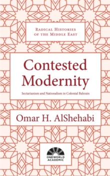 Contested Modernity : Sectarianism, Nationalism, and Colonialism in Bahrain, Hardback Book