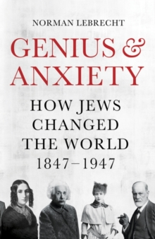 Genius and Anxiety : How Jews Changed the World, 1847-1947, Hardback Book