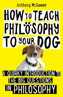 How to Teach Philosophy to Your Dog : A Quirky Introduction to the Big Questions in Philosophy, EPUB eBook