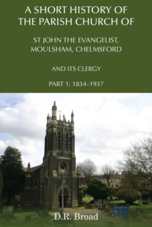 A Short History of the Parish Church of St John the Evangelist, Moulsham, Chelmsford and its Clergy : Part 1: 1834 - 1937, Paperback / softback Book