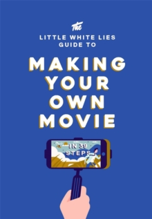 The Little White Lies Guide to Making Your Own Movie : In 39 Steps, Hardback Book
