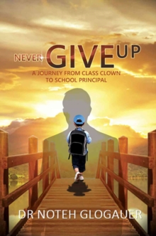 Never Give Up - A Journey from Class Clown to School Principal, Paperback Book