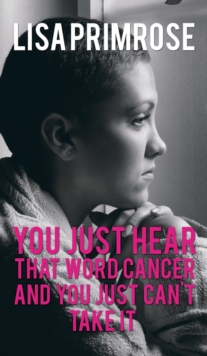 You Just Hear That Word Cancer and You Just Cant Take It, Hardback Book