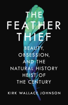 The Feather Thief : Beauty, Obsession, and the Natural History Heist of the Century, Hardback Book