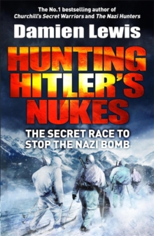 Hunting Hitler's Nukes : The Secret Mission to Sabotage Hitler's Deadliest Weapon, Hardback Book