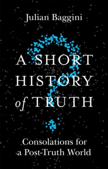 A Short History of Truth : Consolations for a Post-Truth World, Paperback / softback Book