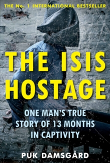 The ISIS Hostage : One Man's True Story of 13 Months in Captivity, Paperback / softback Book