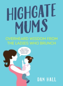 Highgate Mums : Overheard Wisdom from the Ladies Who Brunch, Hardback Book