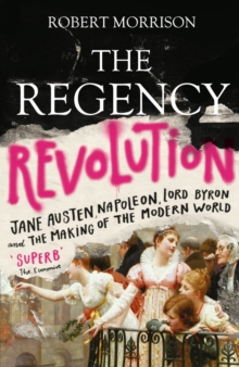The Regency Revolution : Jane Austen, Napoleon, Lord Byron and the Making of the Modern World, Paperback / softback Book