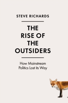 The Rise of the Outsiders : How Mainstream Politics Lost its Way, Hardback Book