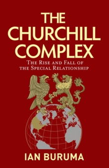 The Churchill Complex : The Rise and Fall of the Special Relationship, Hardback Book
